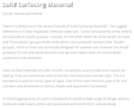 "Solid Surfacing Material (Corian, Avonite and others)  There is a difference in the various brands of Solid Surfacing Materials.  The biggest difference is in their respective chemical make-ups.  Corian (and possibly some others) are basically an acrylic product.  Avonite, on the other hand has some acrylic surfaces (the ""Foundation"" groups) while some others are a polyester product (the ""Studio"" groups).  None of them are technically designed for outdoor use, however the acrylic products (Corian and some Avonite) hold up much better than the others when subjected to the elements.   Solid Surface materials are safe, smooth, nonporous, easy to clean and require no sealing. They are commonly used on kitchen and bathroom counter tops. This is a wonderful choice for many types of signs. One of the most common uses is for unit numbers and directories in Offices, Hotels and Apartment Complexes.   A mind-boggling array of colors is produced to satisfy a wide range of design options. Some are solid colors, others are translucent and some mimic natural stone."