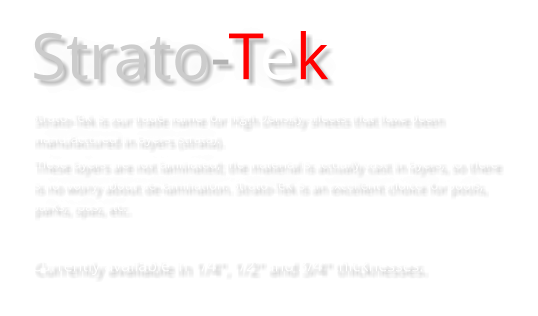 "Strato-Tek Strato-Tek is our trade name for High Density sheets that have been manufactured in layers (strata).  These layers are not laminated; the material is actually cast in layers, so there is no worry about de-lamination. Strato-Tek is an excellent choice for pools, parks, spas, etc.  Currently available in 1/4"", 1/2"" and 3/4"" thicknesses."
